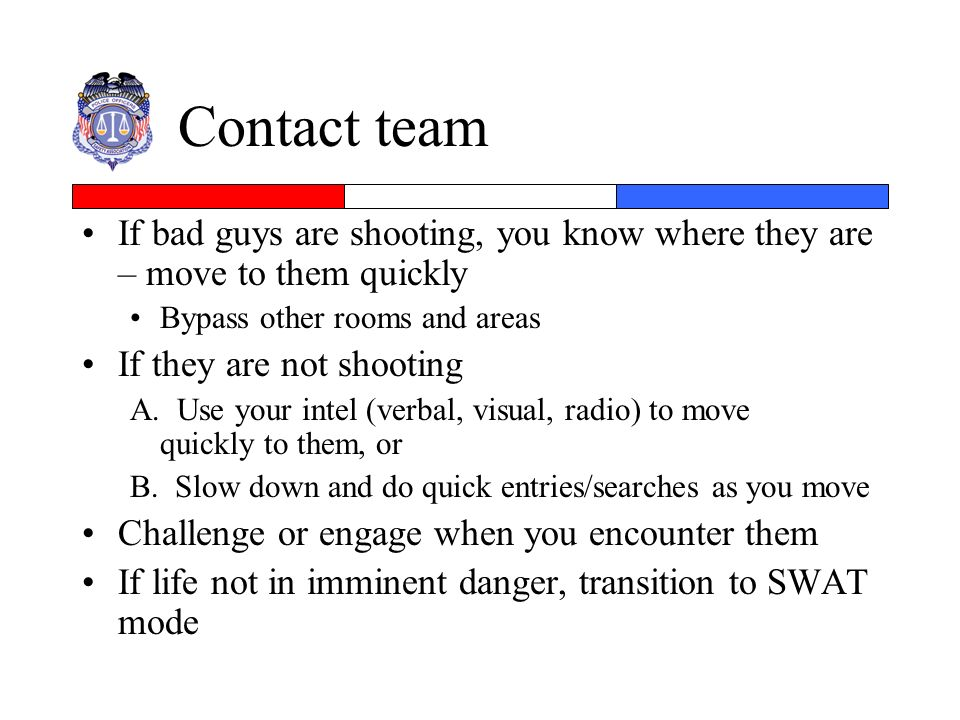 Contact team If bad guys are shooting, you know where they are – move to them quickly. Bypass other rooms and areas.