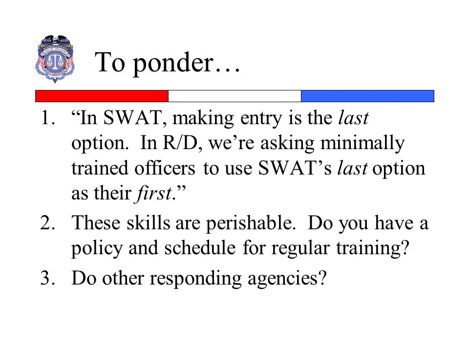 To ponder… In SWAT, making entry is the last option. In R/D, we're asking minimally trained officers to use SWAT's last option as their first.