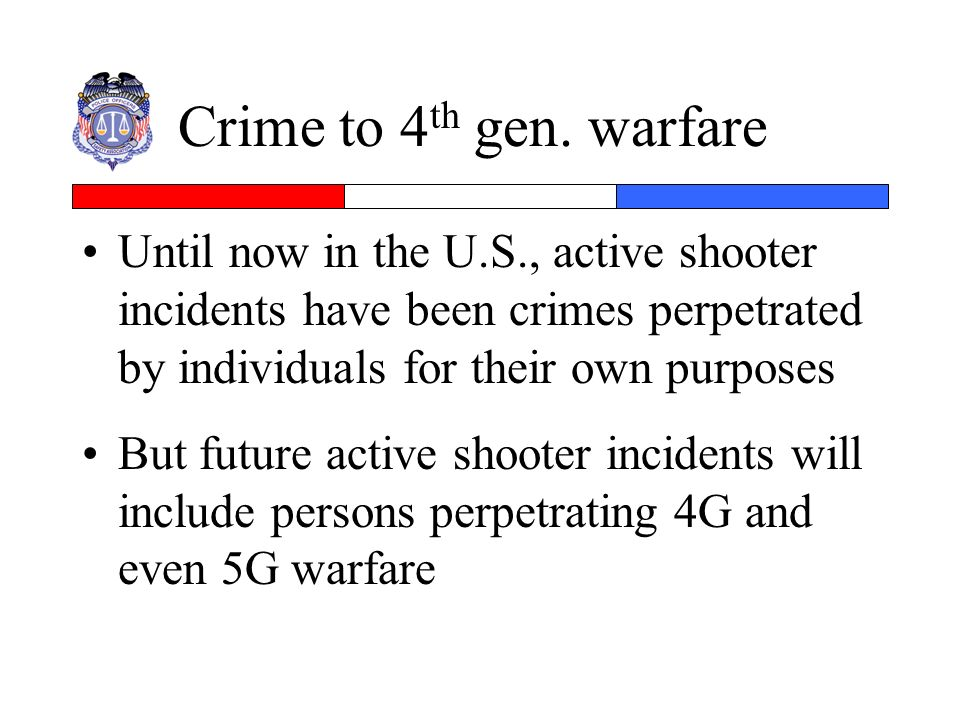 Crime to 4th gen. warfare Until now in the U.S., active shooter incidents have been crimes perpetrated by individuals for their own purposes.