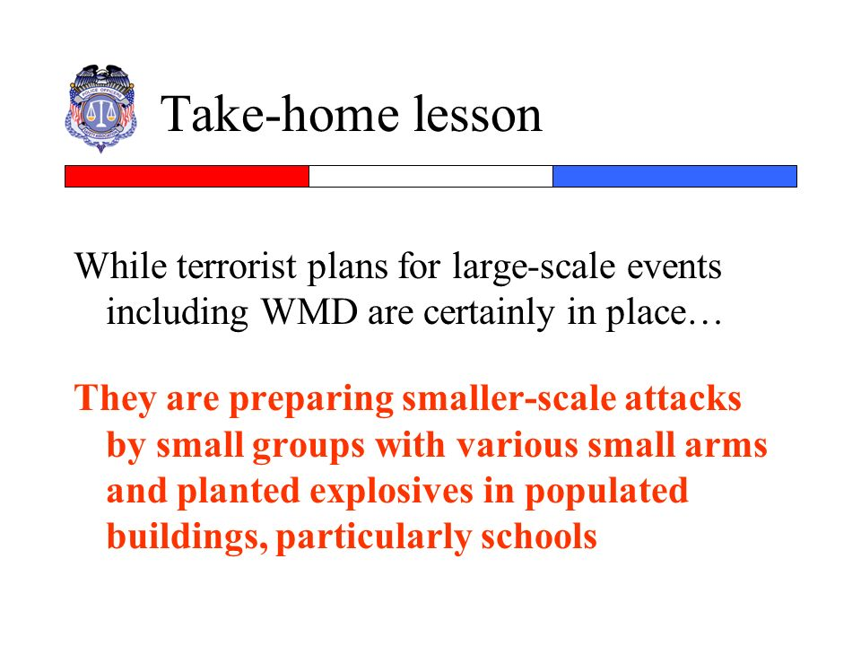 Take-home lesson While terrorist plans for large-scale events including WMD are certainly in place…