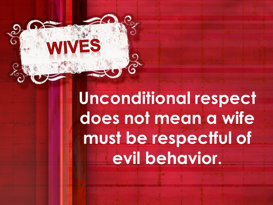 wives Unconditional respect does not mean a wife must be respectful of evil behavior.