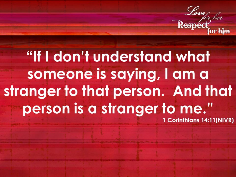 If I don't understand what someone is saying, I am a stranger to that person. And that person is a stranger to me.