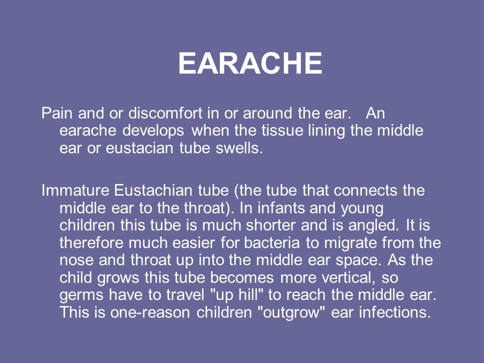 EARACHE Pain and or discomfort in or around the ear. An earache develops when the tissue lining the middle ear or eustacian tube swells.