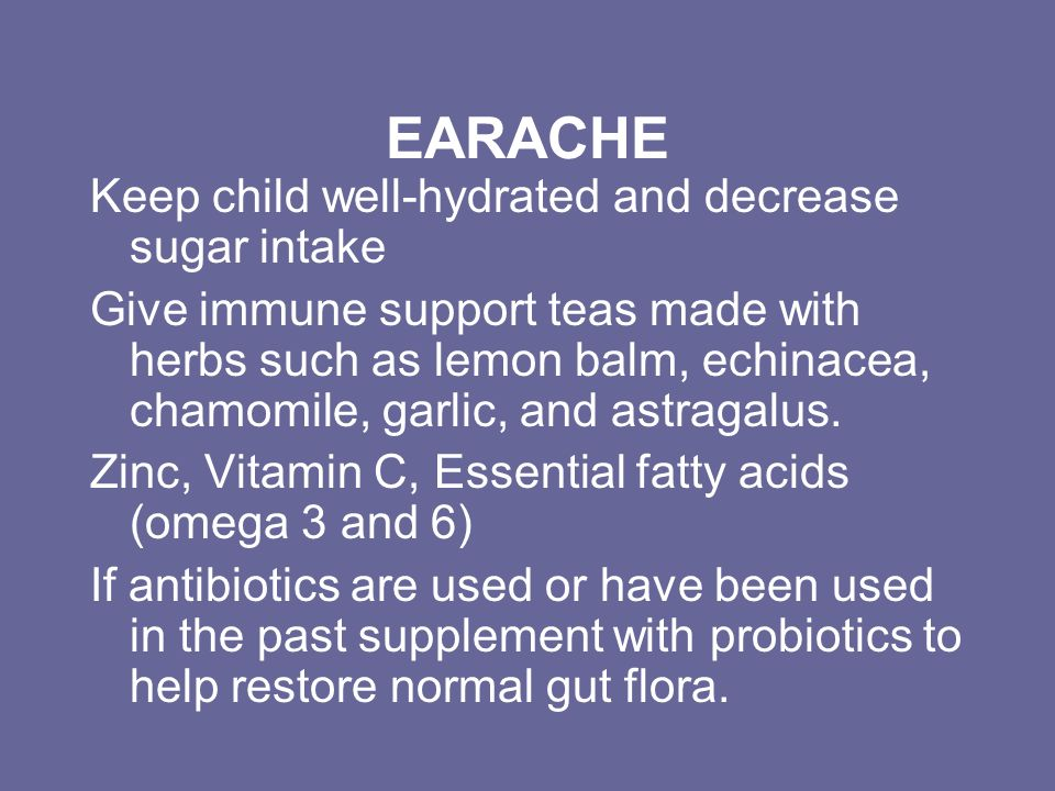 EARACHE Keep child well-hydrated and decrease sugar intake