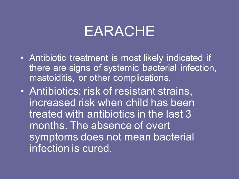 EARACHE Antibiotic treatment is most likely indicated if there are signs of systemic bacterial infection, mastoiditis, or other complications.