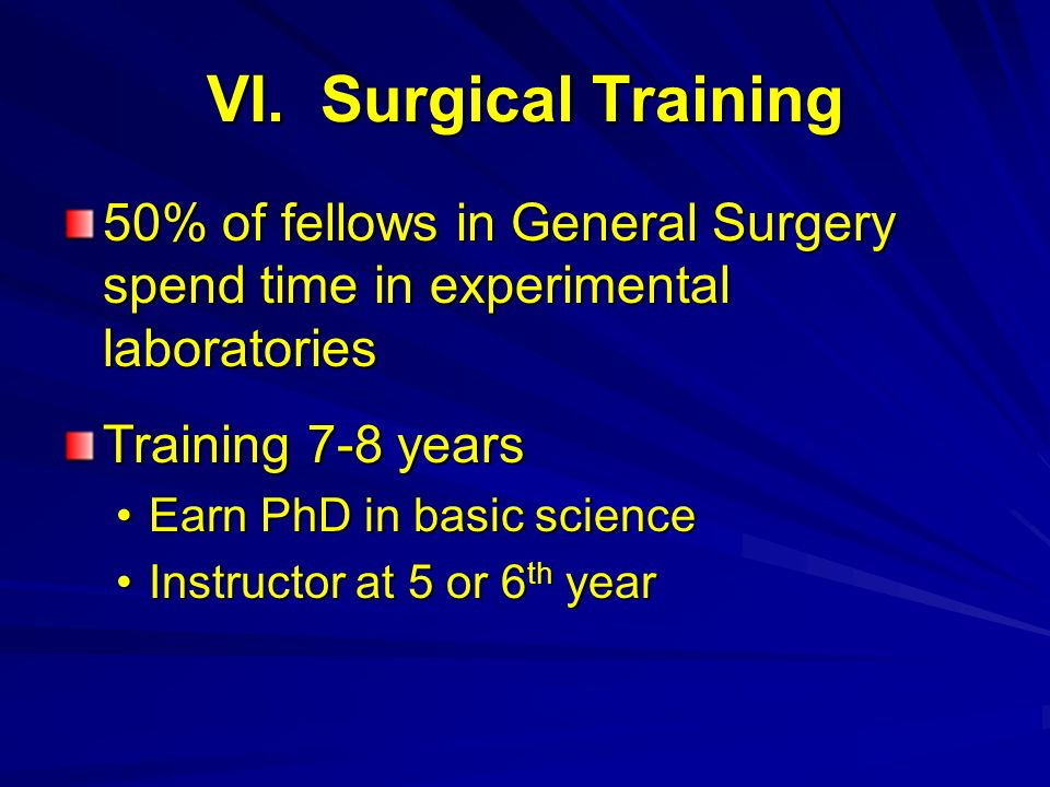 VI. Surgical Training 50% of fellows in General Surgery spend time in experimental laboratories. Training 7-8 years.