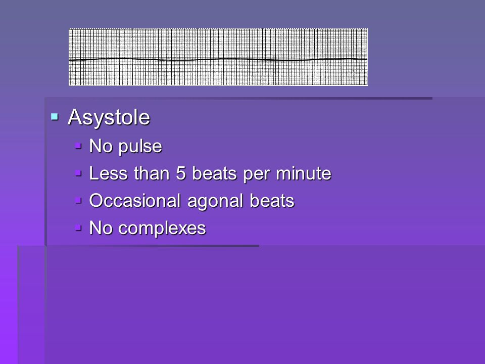 Asystole No pulse Less than 5 beats per minute Occasional agonal beats