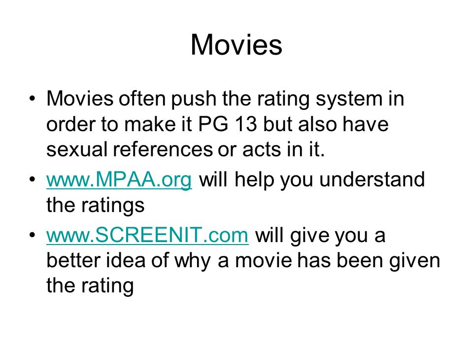 Movies Movies often push the rating system in order to make it PG 13 but also have sexual references or acts in it.