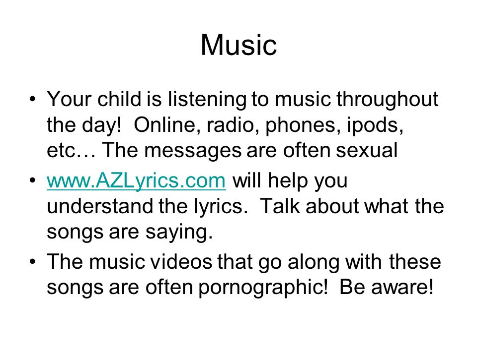 Music Your child is listening to music throughout the day! Online, radio, phones, ipods, etc… The messages are often sexual.