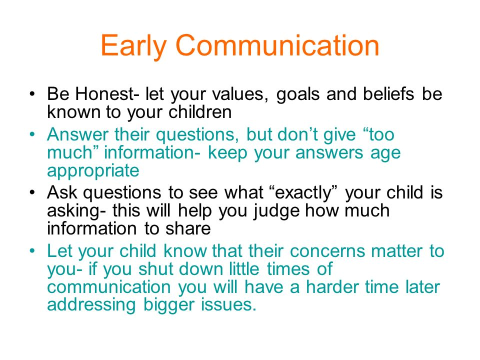 Early Communication Be Honest- let your values, goals and beliefs be known to your children.