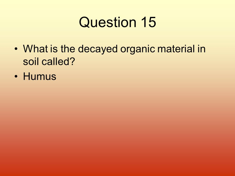 Question 15 What is the decayed organic material in soil called Humus