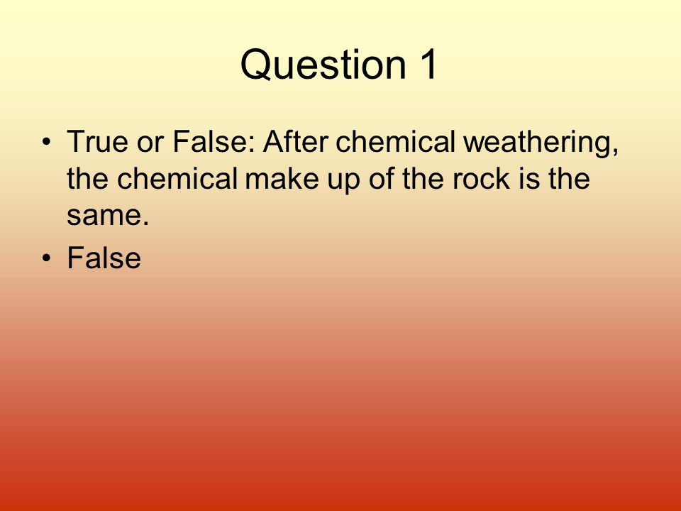 Question 1 True or False: After chemical weathering, the chemical make up of the rock is the same.