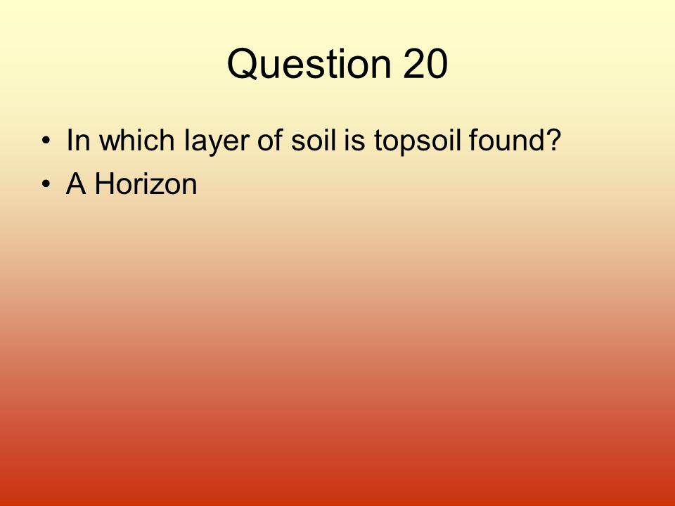 Question 20 In which layer of soil is topsoil found A Horizon