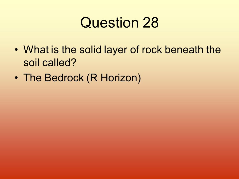 Question 28 What is the solid layer of rock beneath the soil called