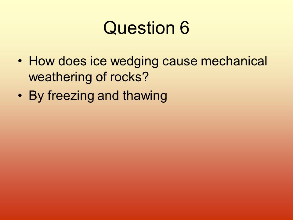 Question 6 How does ice wedging cause mechanical weathering of rocks