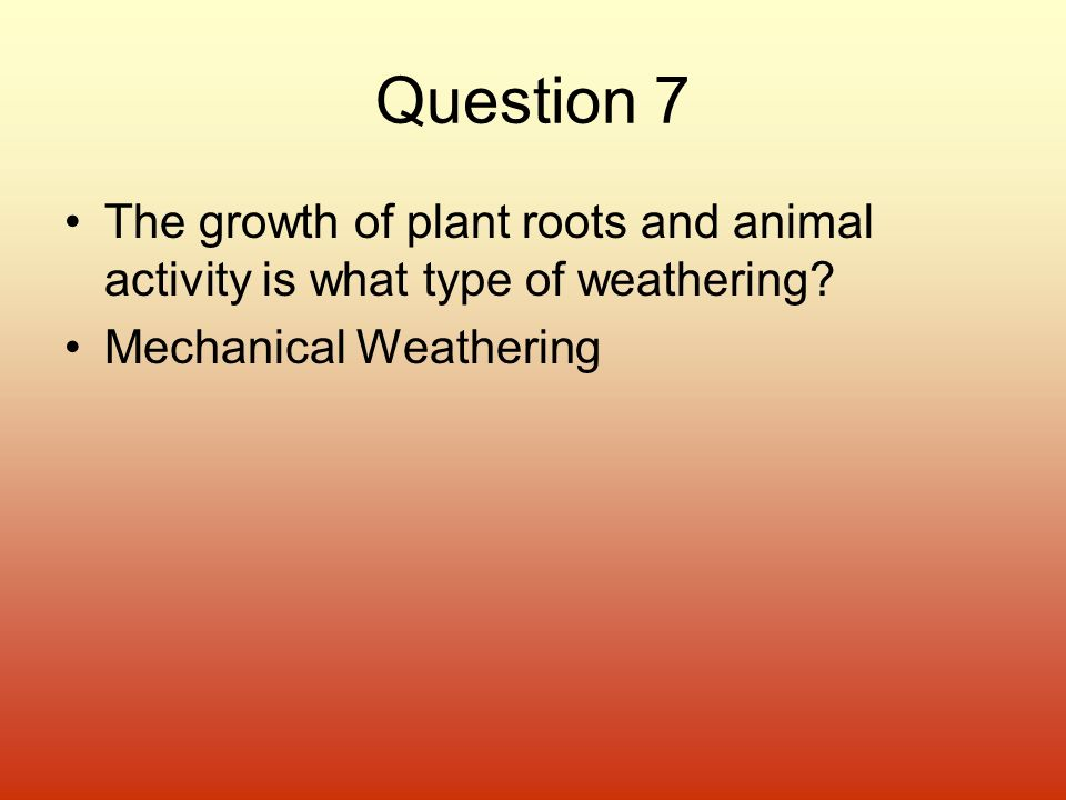 Question 7 The growth of plant roots and animal activity is what type of weathering.