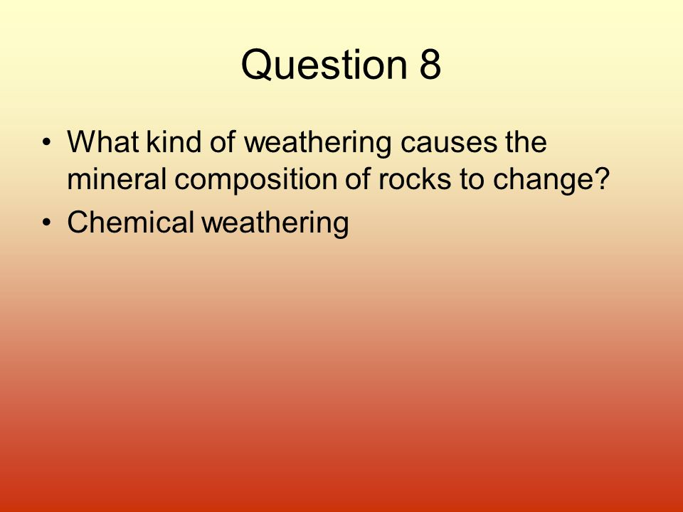 Question 8 What kind of weathering causes the mineral composition of rocks to change.