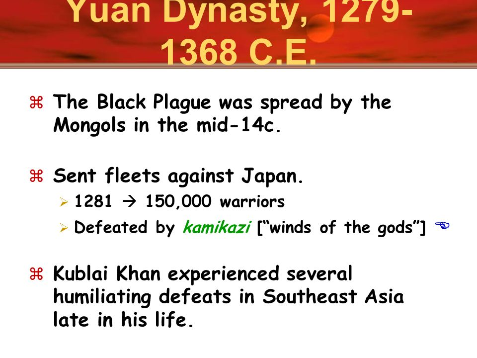 Yuan Dynasty, 1279-1368 C.E. The Black Plague was spread by the Mongols in the mid-14c. Sent fleets against Japan.