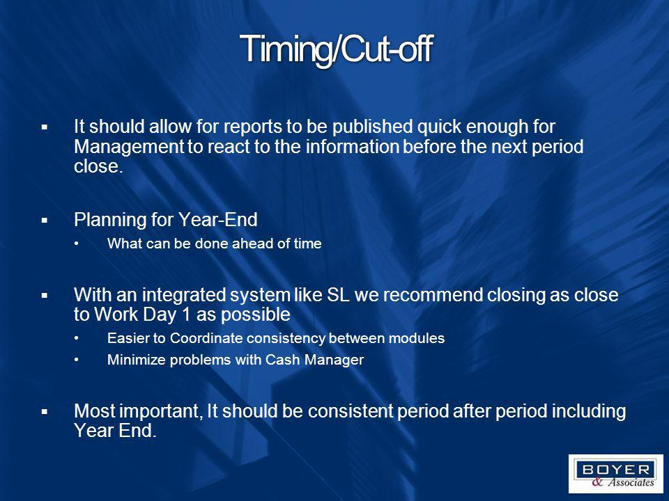 Timing/Cut-off It should allow for reports to be published quick enough for Management to react to the information before the next period close.