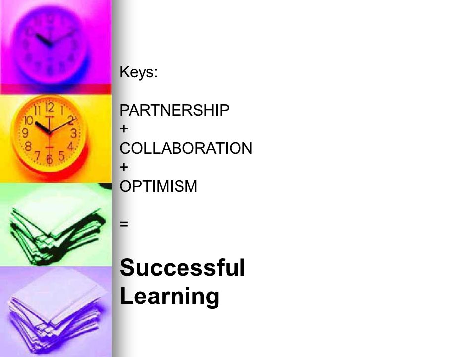 Keys: PARTNERSHIP + COLLABORATION OPTIMISM = Successful Learning