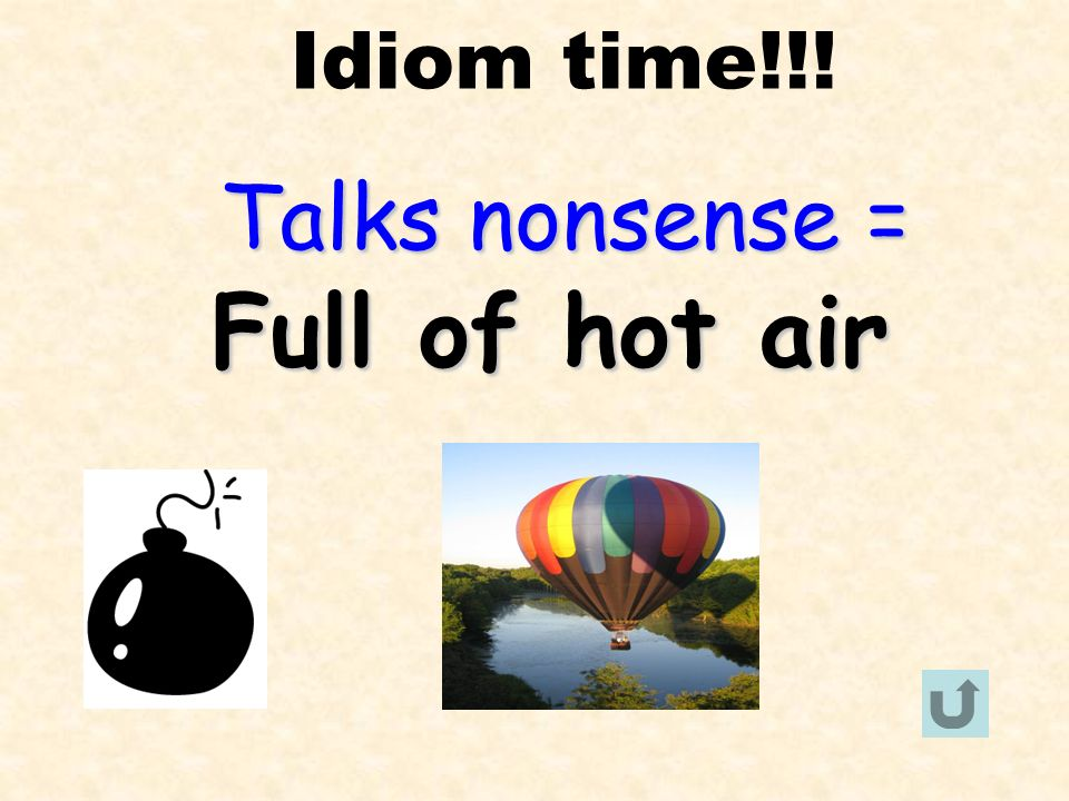 Idiom time!!! Talks nonsense = Full of hot air