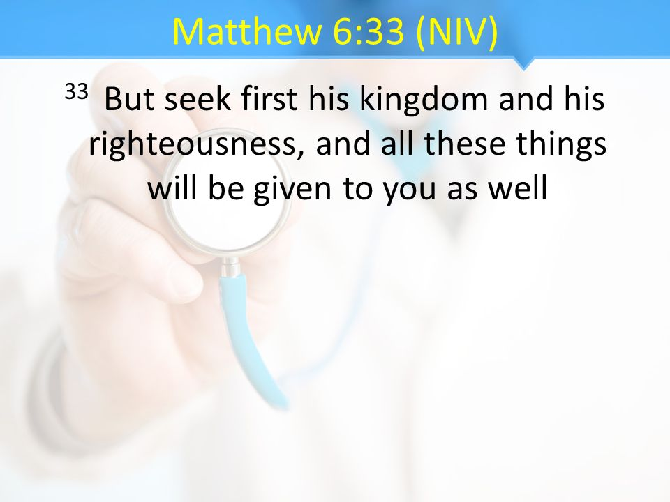 Matthew 6:33 (NIV) 33 But seek first his kingdom and his righteousness, and all these things will be given to you as well.