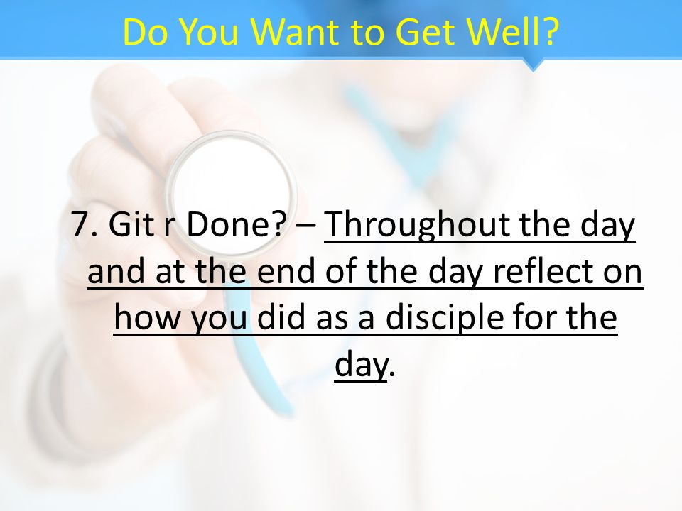 Do You Want to Get Well. 7. Git r Done.