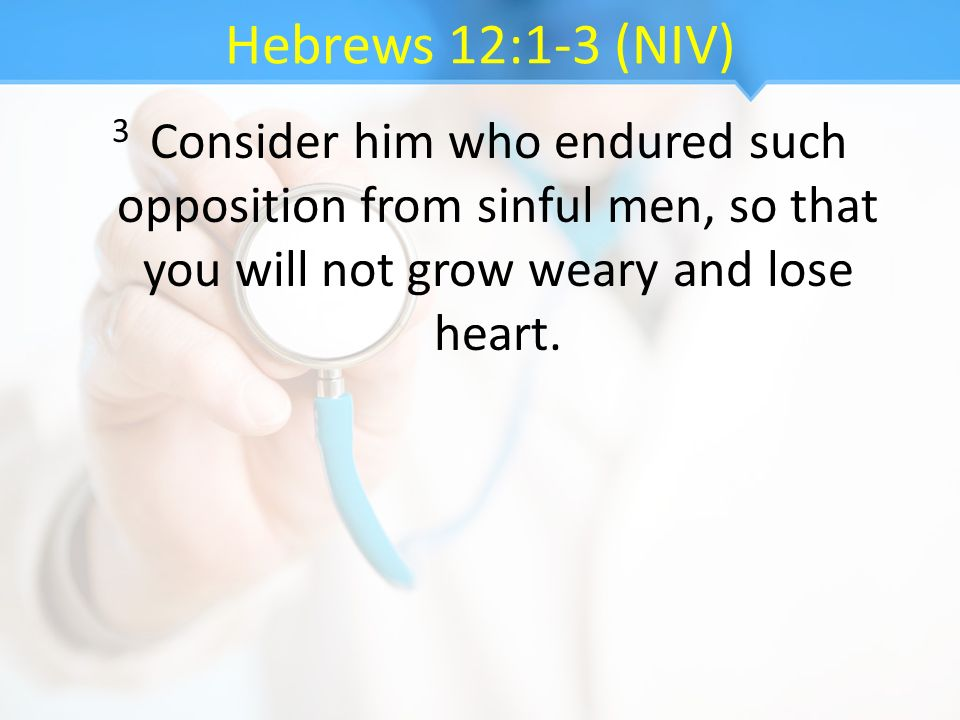 Hebrews 12:1-3 (NIV) 3 Consider him who endured such opposition from sinful men, so that you will not grow weary and lose heart.