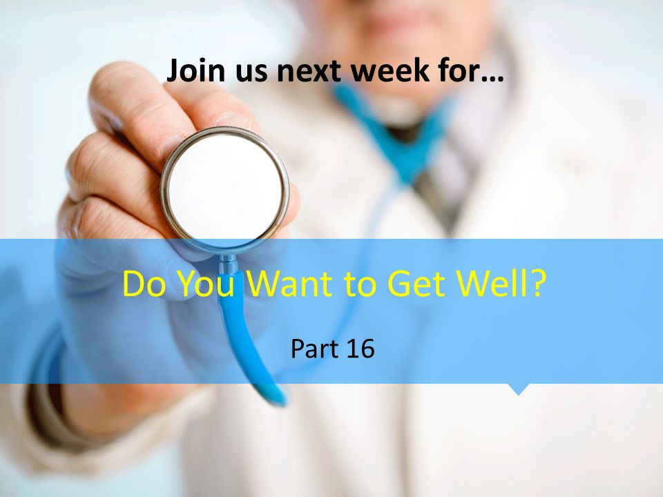 Join us next week for… Do You Want to Get Well Part 16