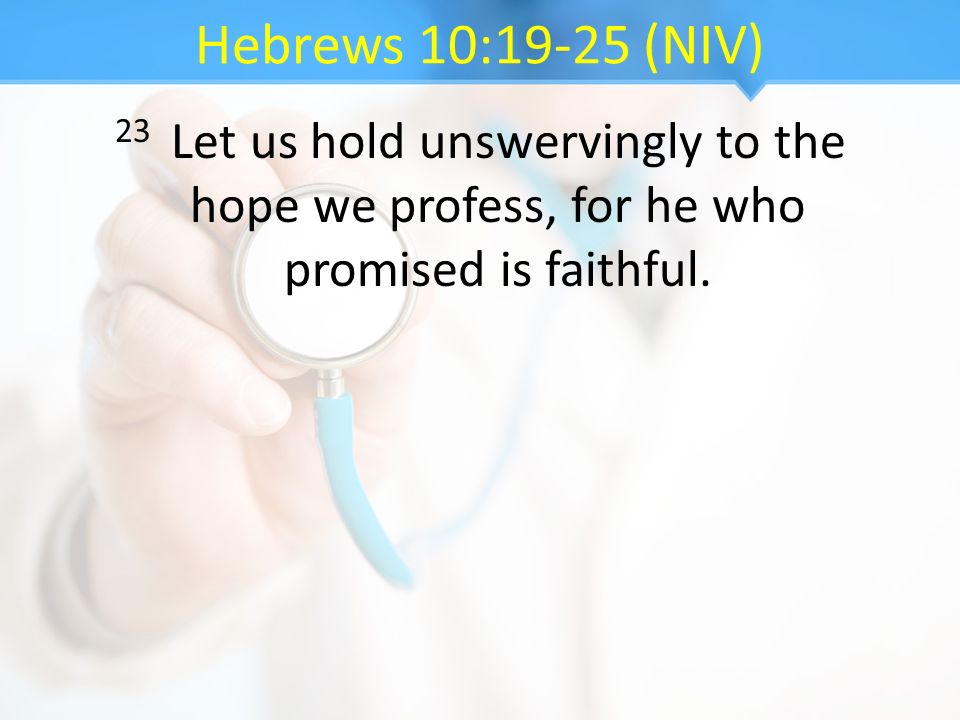 Hebrews 10:19-25 (NIV) 23 Let us hold unswervingly to the hope we profess, for he who promised is faithful.