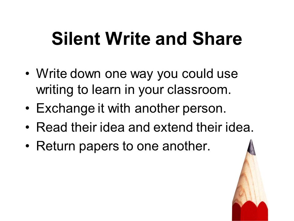 Silent Write and Share Write down one way you could use writing to learn in your classroom. Exchange it with another person.