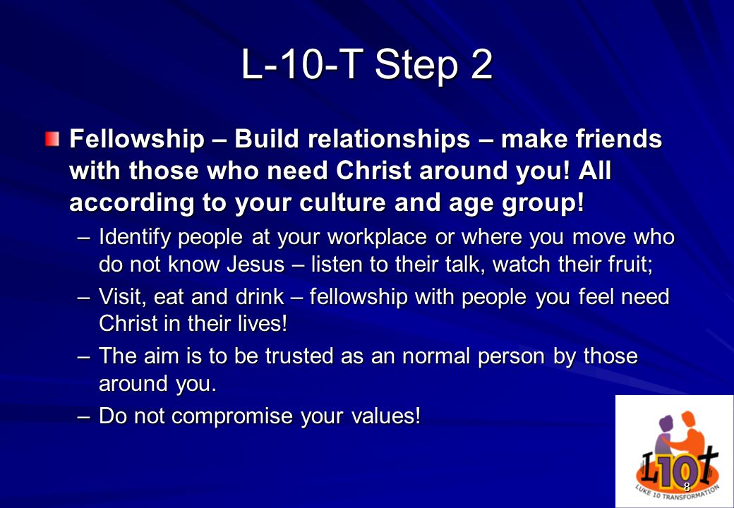 L-10-T Step 2 Fellowship – Build relationships – make friends with those who need Christ around you! All according to your culture and age group!