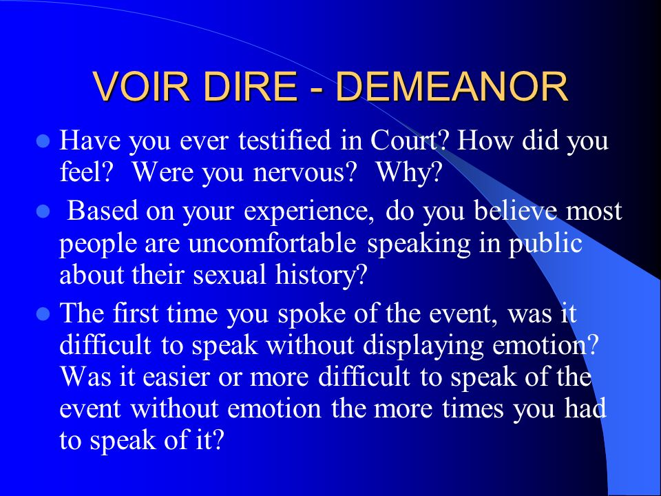 VOIR DIRE - DEMEANOR Have you ever testified in Court How did you feel Were you nervous Why