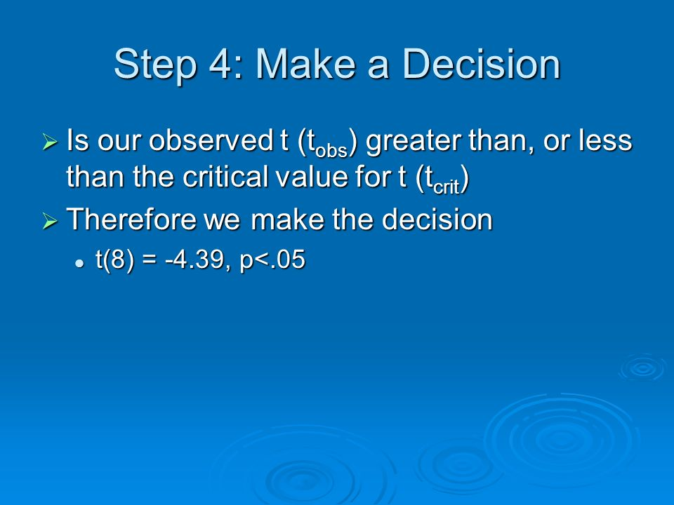 Step 4: Make a Decision Is our observed t (tobs) greater than, or less than the critical value for t (tcrit)