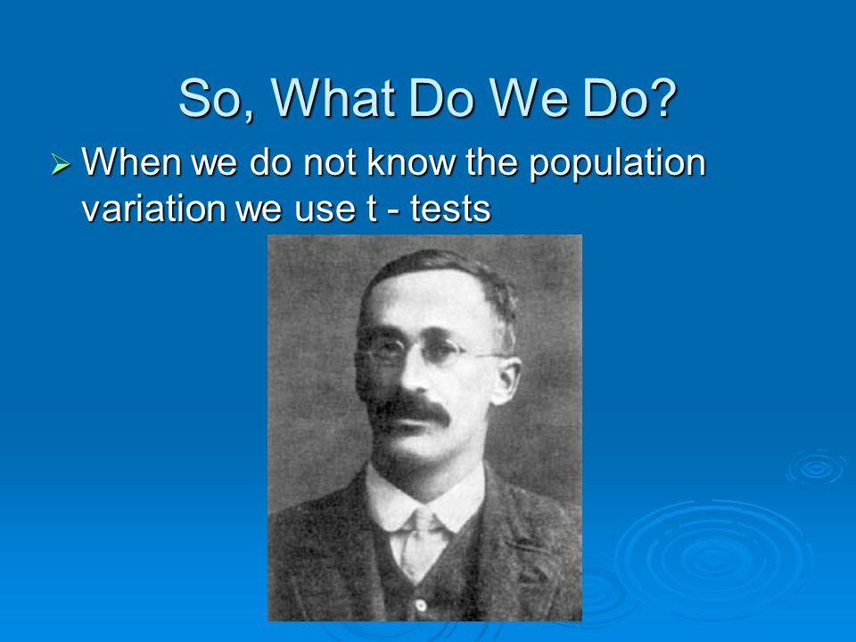 So, What Do We Do When we do not know the population variation we use t - tests