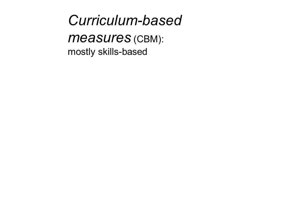 Curriculum-based measures (CBM): mostly skills-based