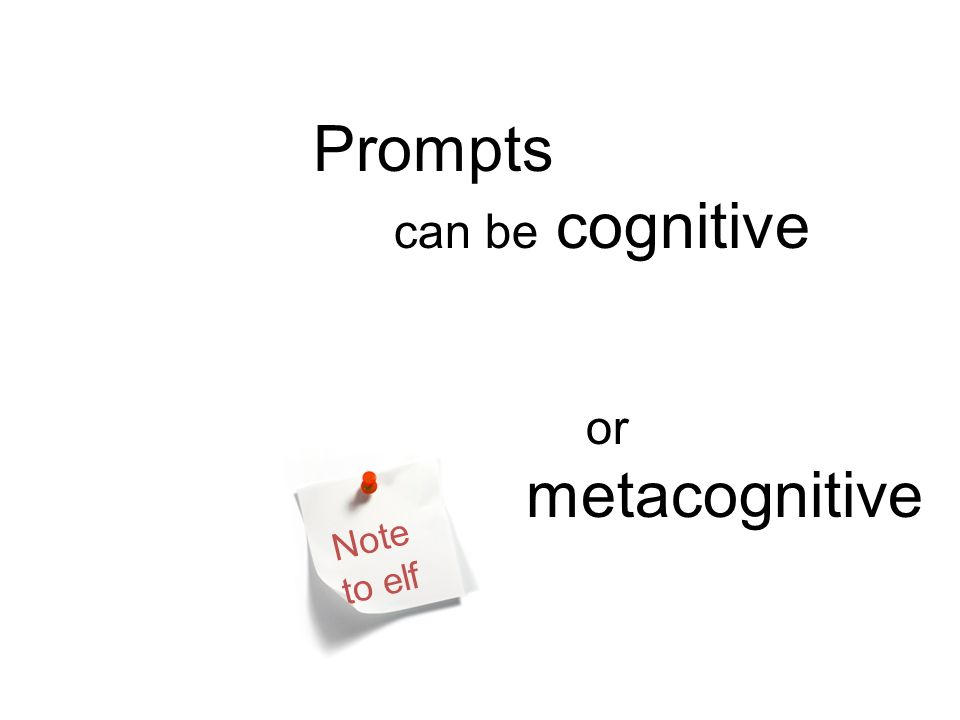 Prompts can be cognitive or metacognitive Note to elf