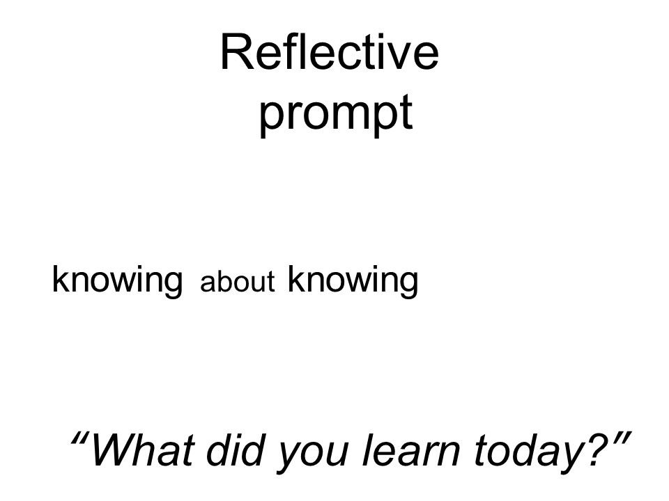Reflective prompt What did you learn today knowing about knowing