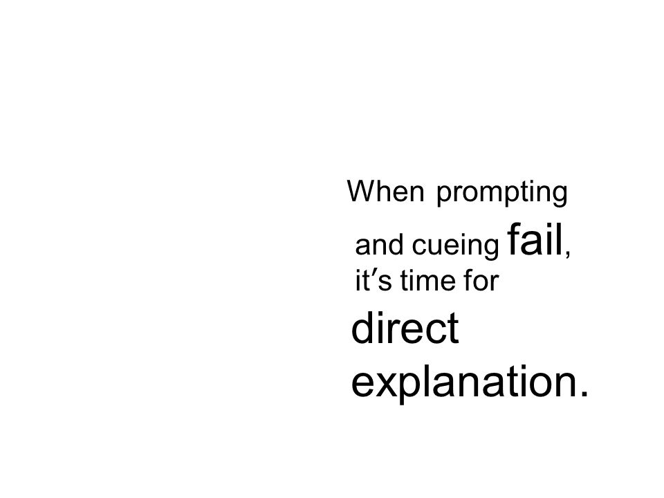 When prompting and cueing fail, it's time for direct explanation.