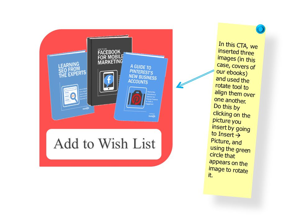 In this CTA, we inserted three images (in this case, covers of our ebooks) and used the rotate tool to align them over one another. Do this by clicking on the picture you insert by going to Insert  Picture, and using the green circle that appears on the image to rotate it.
