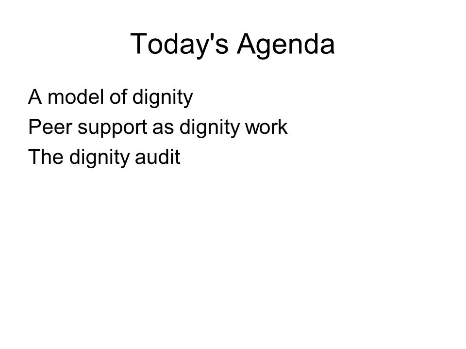 Today s Agenda A model of dignity Peer support as dignity work