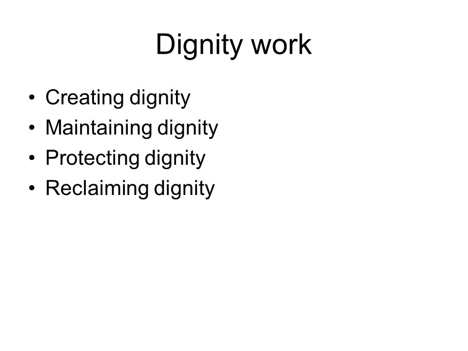 Dignity work Creating dignity Maintaining dignity Protecting dignity