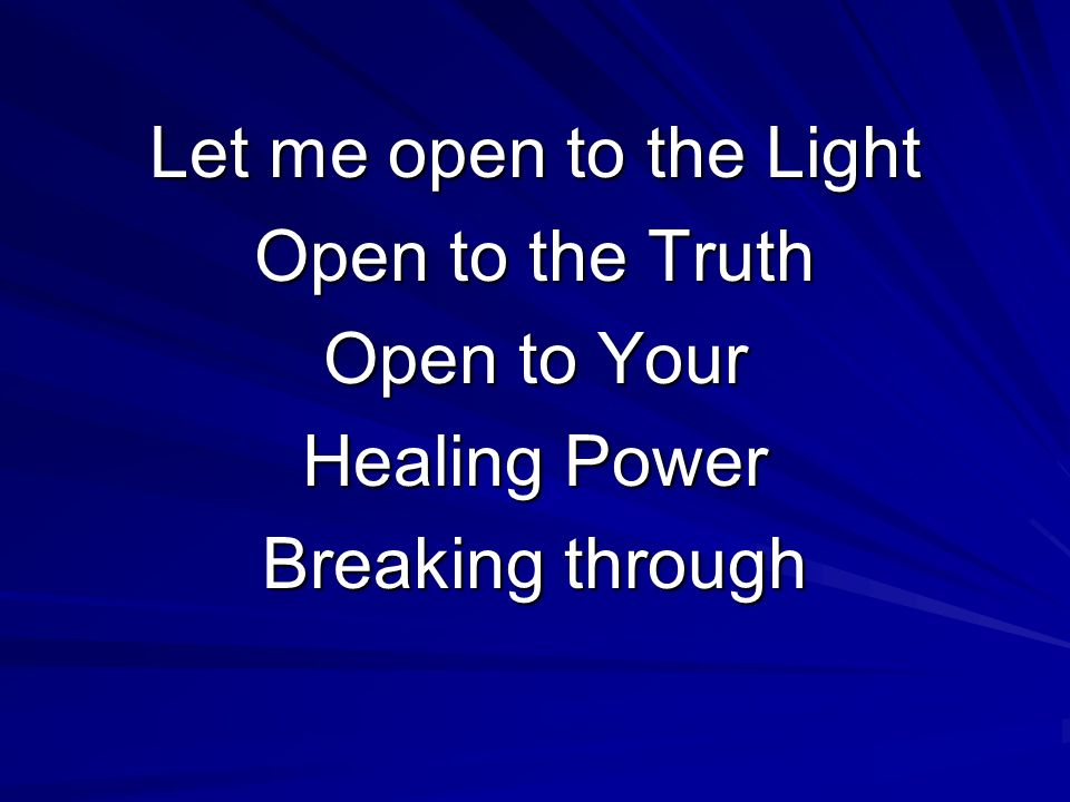 Let me open to the Light Open to the Truth Open to Your Healing Power Breaking through