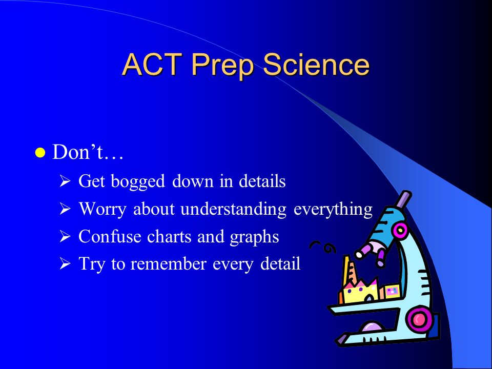 ACT Prep Science Don't… Get bogged down in details