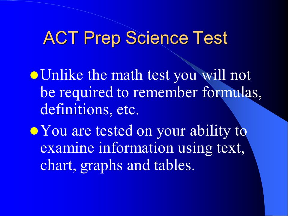 ACT Prep Science Test Unlike the math test you will not be required to remember formulas, definitions, etc.