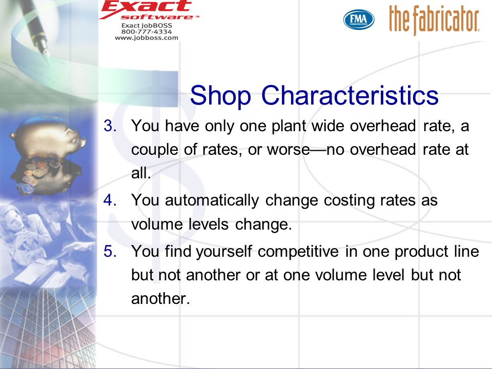Shop Characteristics You have only one plant wide overhead rate, a couple of rates, or worse—no overhead rate at all.