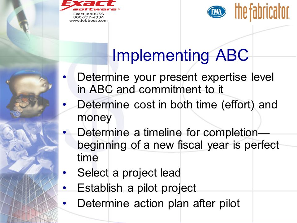 Implementing ABC Determine your present expertise level in ABC and commitment to it. Determine cost in both time (effort) and money.