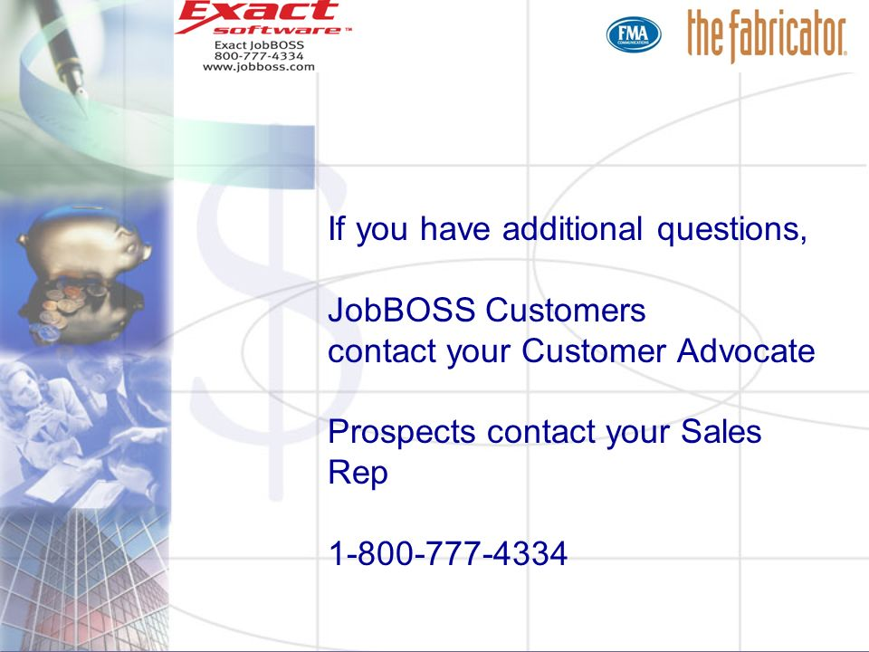 If you have additional questions, JobBOSS Customers contact your Customer Advocate Prospects contact your Sales Rep