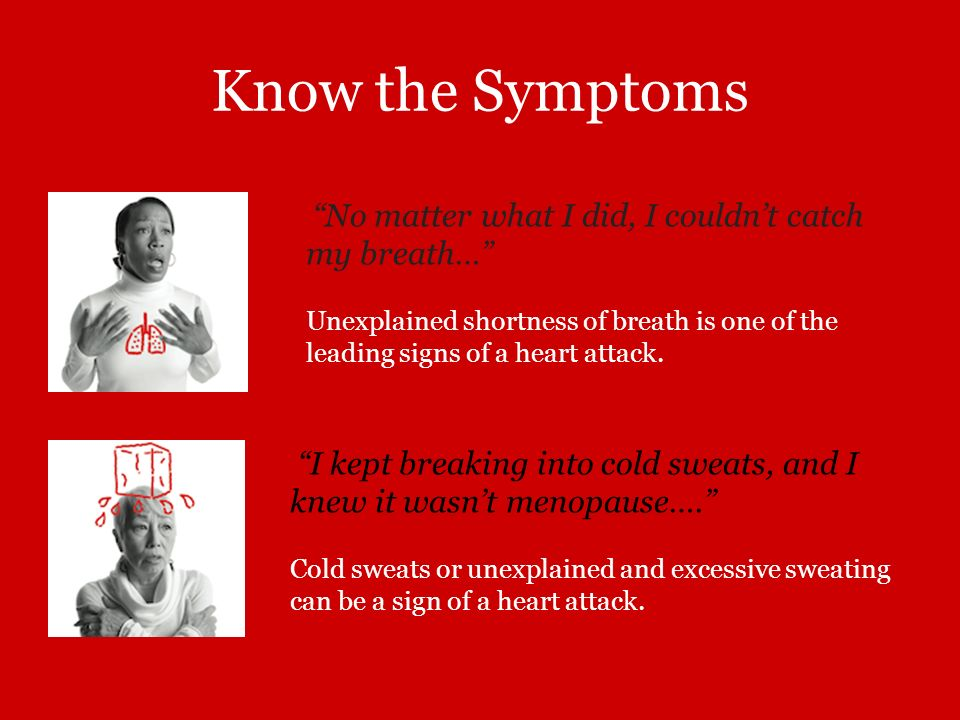 Know the Symptoms No matter what I did, I couldn't catch my breath… Unexplained shortness of breath is one of the leading signs of a heart attack.