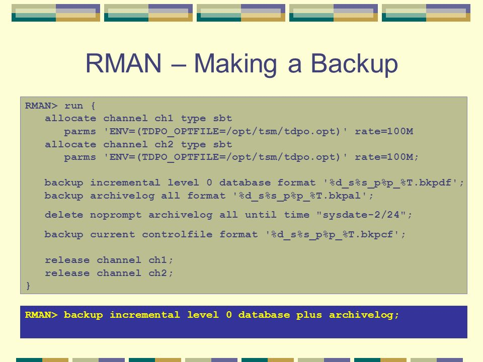 RMAN – Making a Backup RMAN> run { allocate channel ch1 type sbt